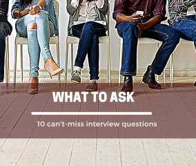 What to Ask: 10 Can't-miss Interview Questions